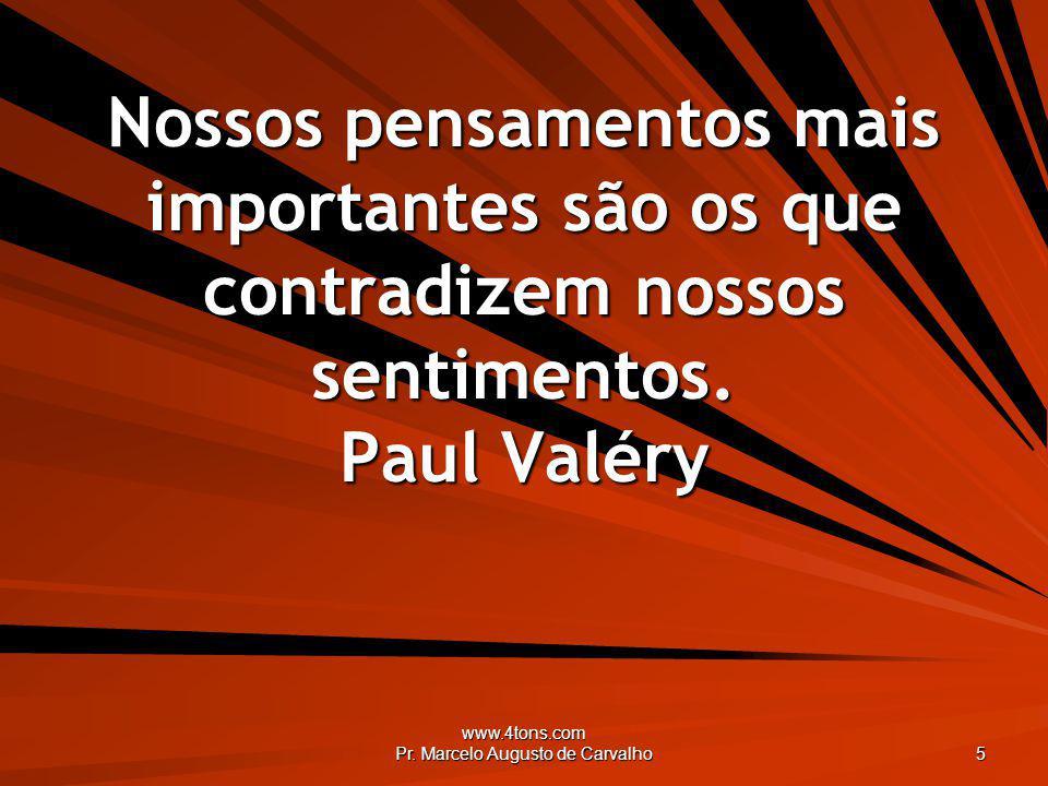 www.4tons.com Pr. Marcelo Augusto de Carvalho 5 Nossos pensamentos mais importantes são os que contradizem nossos sentimentos. Paul Valéry