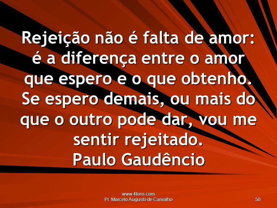 www.4tons.com Pr. Marcelo Augusto de Carvalho 50 Rejeição não é falta de amor: é a diferença entre o amor que espero e o que obtenho. Se espero demais