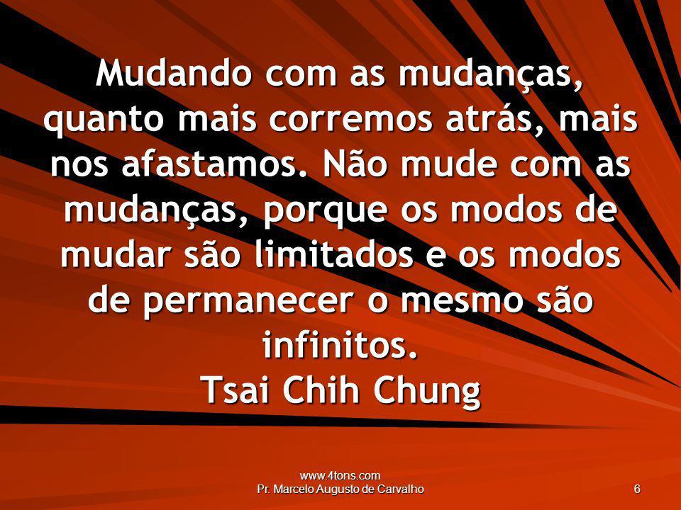 www.4tons.com Pr. Marcelo Augusto de Carvalho 6 Mudando com as mudanças, quanto mais corremos atrás, mais nos afastamos. Não mude com as mudanças, por