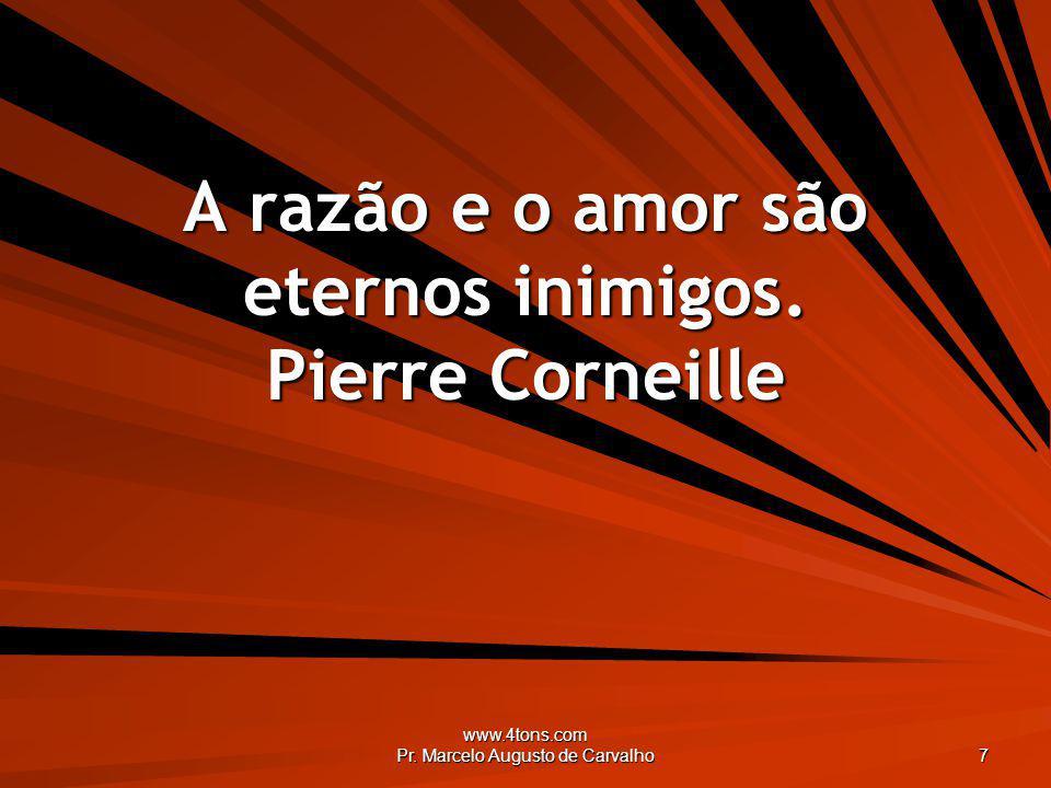 www.4tons.com Pr. Marcelo Augusto de Carvalho 7 A razão e o amor são eternos inimigos. Pierre Corneille