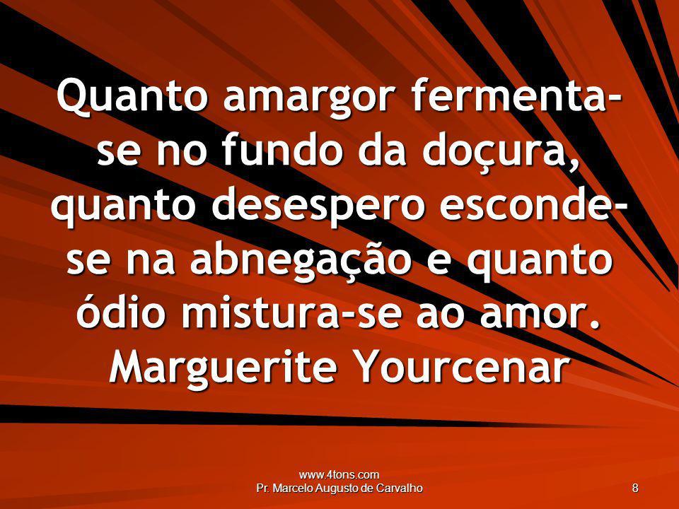 www.4tons.com Pr. Marcelo Augusto de Carvalho 8 Quanto amargor fermenta- se no fundo da doçura, quanto desespero esconde- se na abnegação e quanto ódi