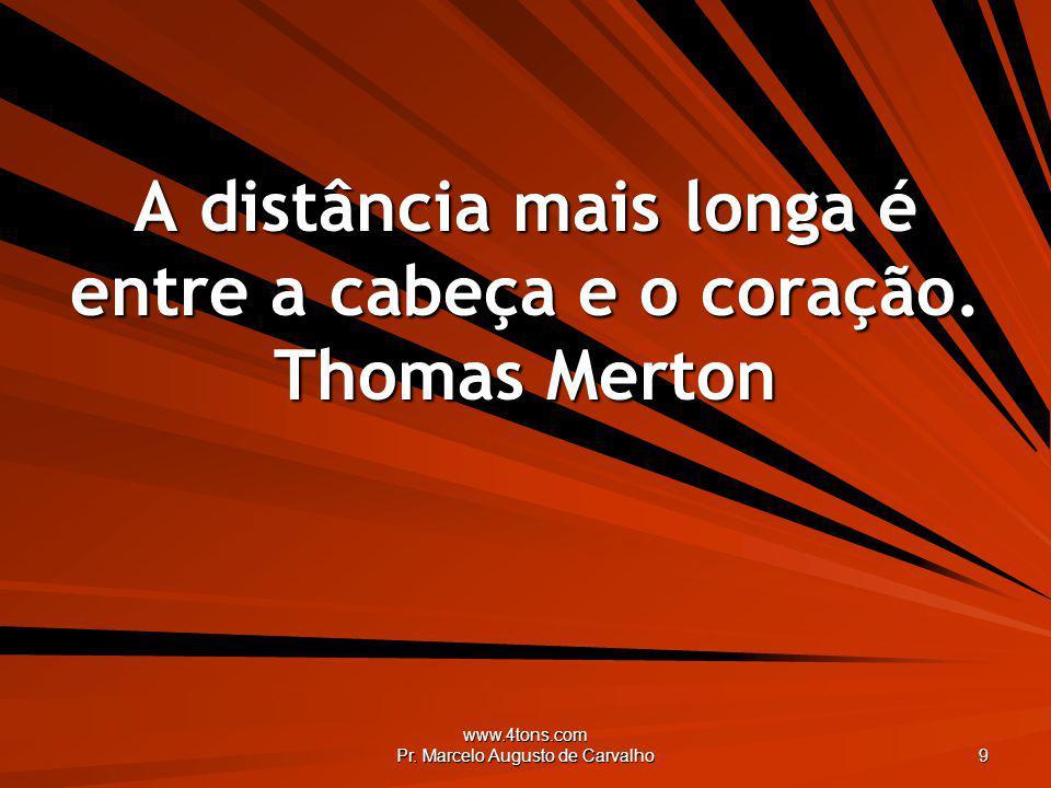 www.4tons.com Pr. Marcelo Augusto de Carvalho 9 A distância mais longa é entre a cabeça e o coração. Thomas Merton