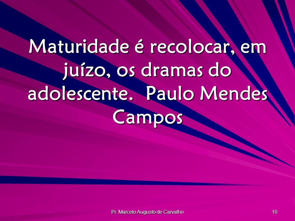 Pr. Marcelo Augusto de Carvalho 10 Maturidade é recolocar, em juízo, os dramas do adolescente.Paulo Mendes Campos