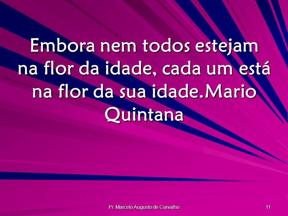 Pr. Marcelo Augusto de Carvalho 11 Embora nem todos estejam na flor da idade, cada um está na flor da sua idade.Mario Quintana