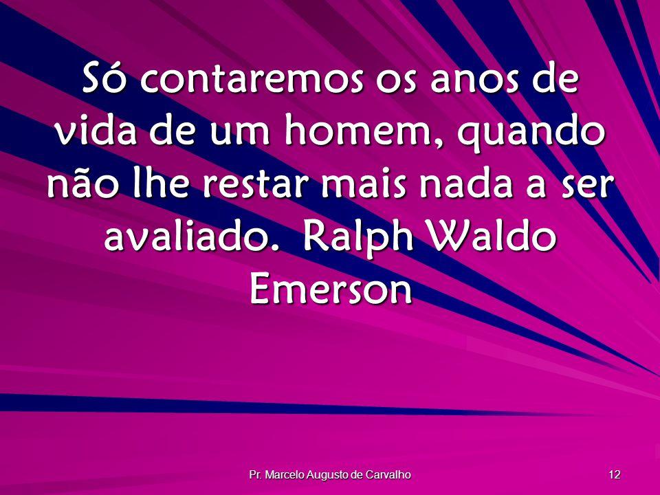 Pr. Marcelo Augusto de Carvalho 12 Só contaremos os anos de vida de um homem, quando não lhe restar mais nada a ser avaliado.Ralph Waldo Emerson