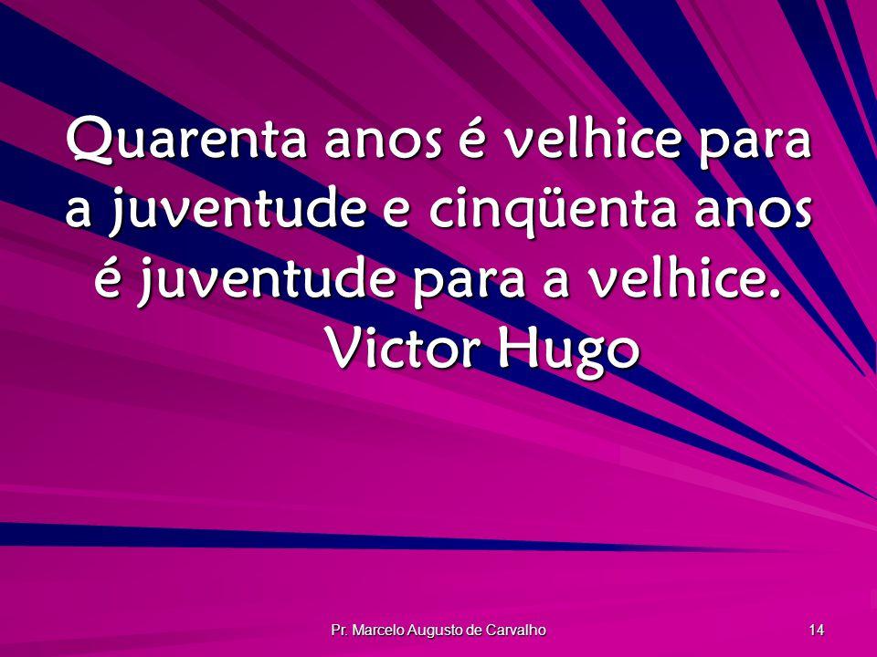Pr. Marcelo Augusto de Carvalho 14 Quarenta anos é velhice para a juventude e cinqüenta anos é juventude para a velhice. Victor Hugo