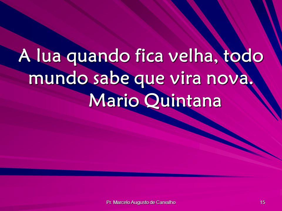 Pr. Marcelo Augusto de Carvalho 15 A lua quando fica velha, todo mundo sabe que vira nova. Mario Quintana
