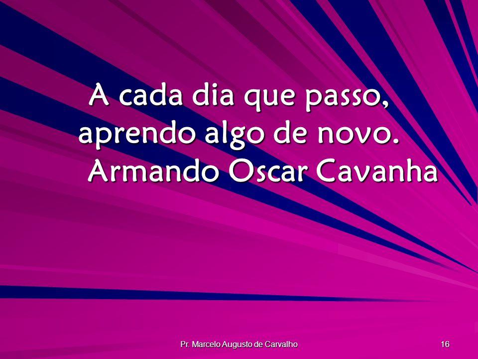 Pr. Marcelo Augusto de Carvalho 16 A cada dia que passo, aprendo algo de novo. Armando Oscar Cavanha