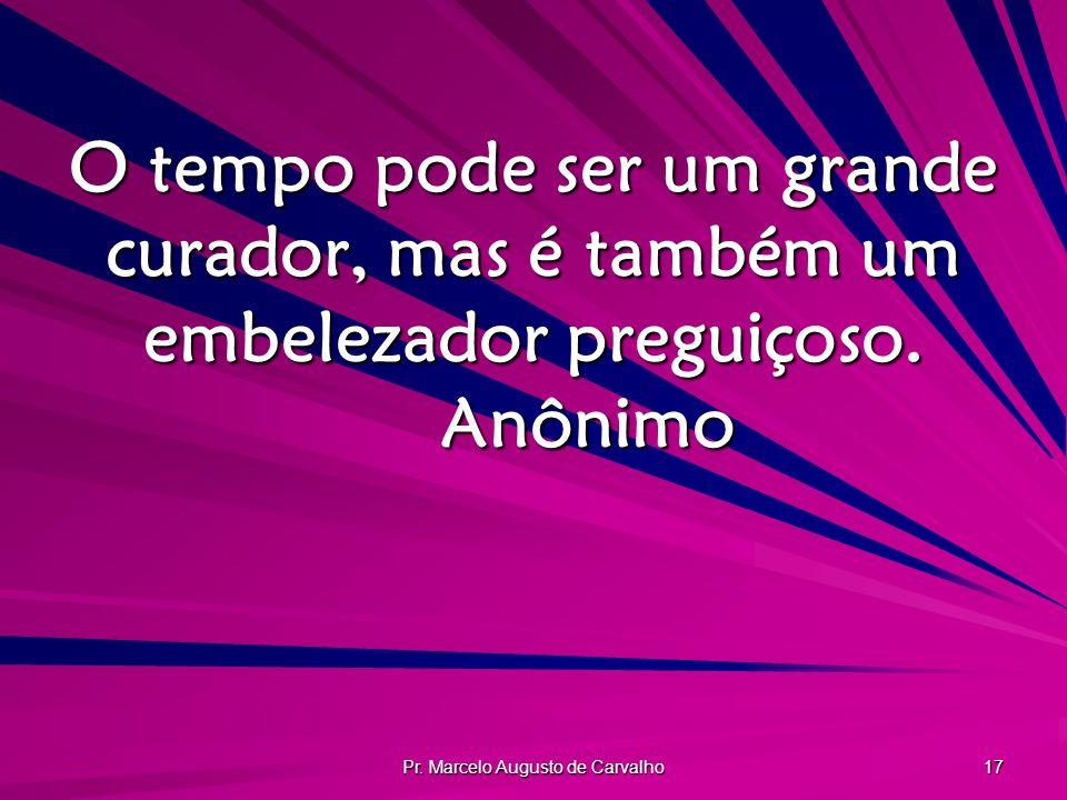 Pr. Marcelo Augusto de Carvalho 17 O tempo pode ser um grande curador, mas é também um embelezador preguiçoso. Anônimo