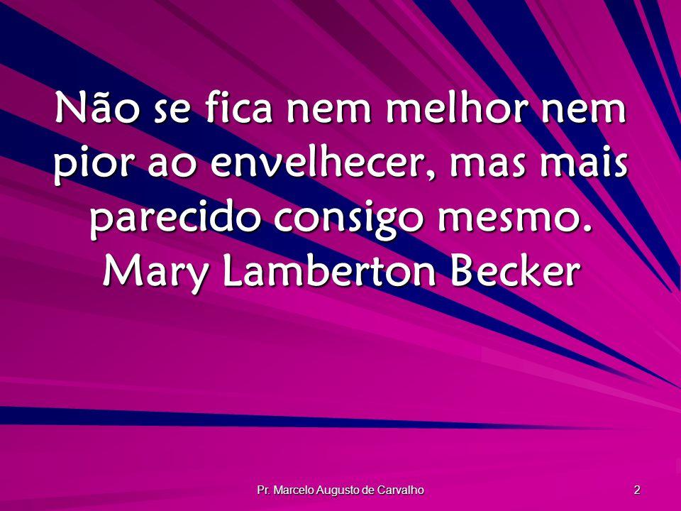 Pr. Marcelo Augusto de Carvalho 2 Não se fica nem melhor nem pior ao envelhecer, mas mais parecido consigo mesmo. Mary Lamberton Becker