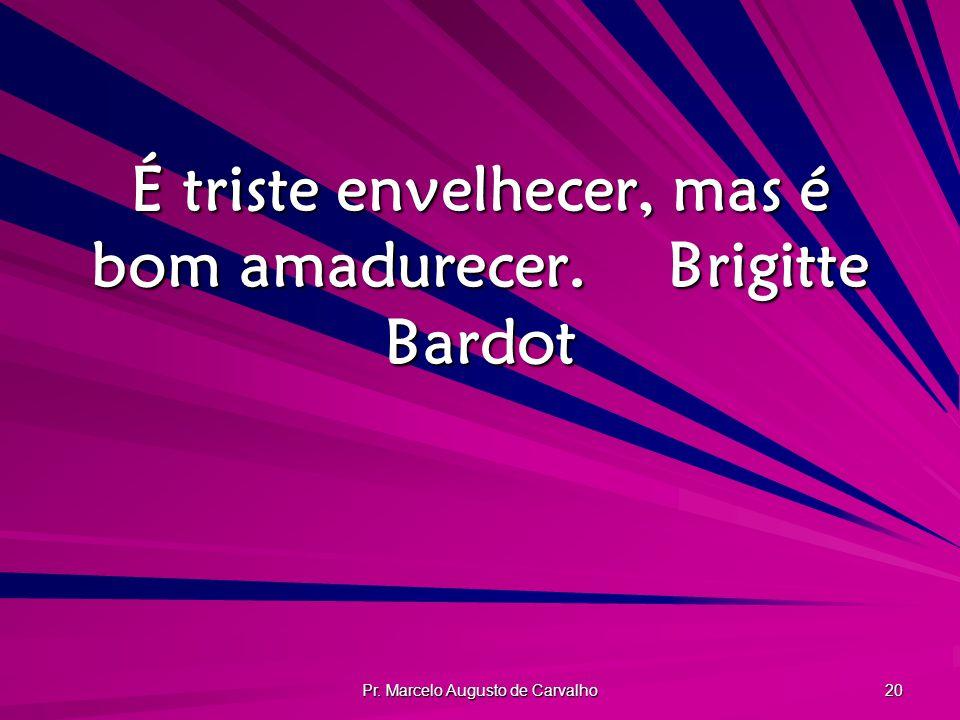 Pr. Marcelo Augusto de Carvalho 20 É triste envelhecer, mas é bom amadurecer.Brigitte Bardot
