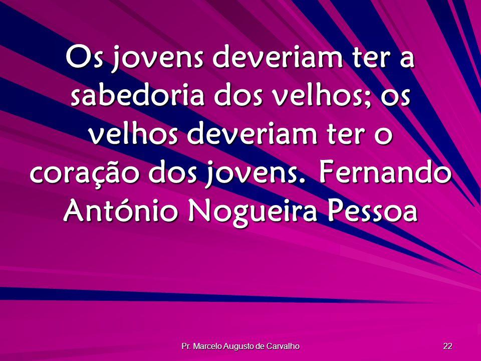Pr. Marcelo Augusto de Carvalho 22 Os jovens deveriam ter a sabedoria dos velhos; os velhos deveriam ter o coração dos jovens.Fernando António Nogueir