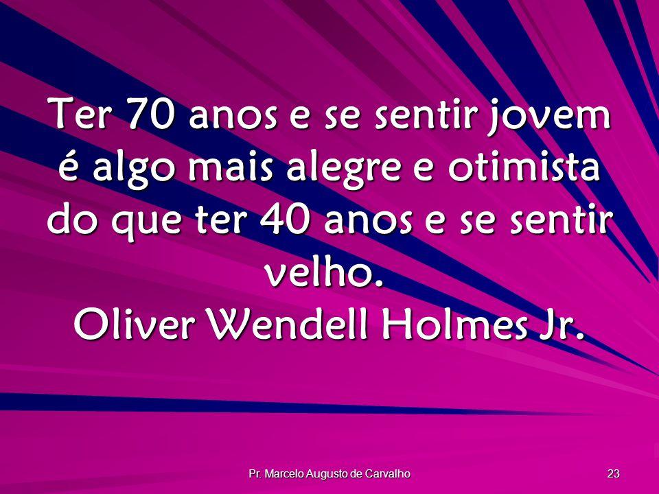 Pr. Marcelo Augusto de Carvalho 23 Ter 70 anos e se sentir jovem é algo mais alegre e otimista do que ter 40 anos e se sentir velho. Oliver Wendell Ho