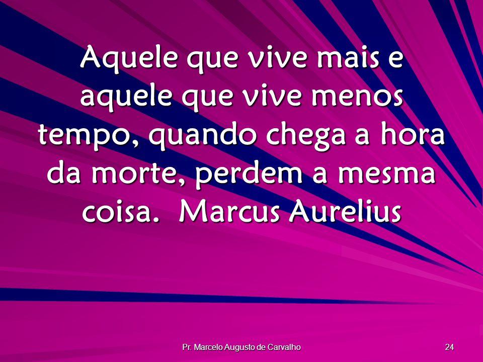 Pr. Marcelo Augusto de Carvalho 24 Aquele que vive mais e aquele que vive menos tempo, quando chega a hora da morte, perdem a mesma coisa.Marcus Aurel