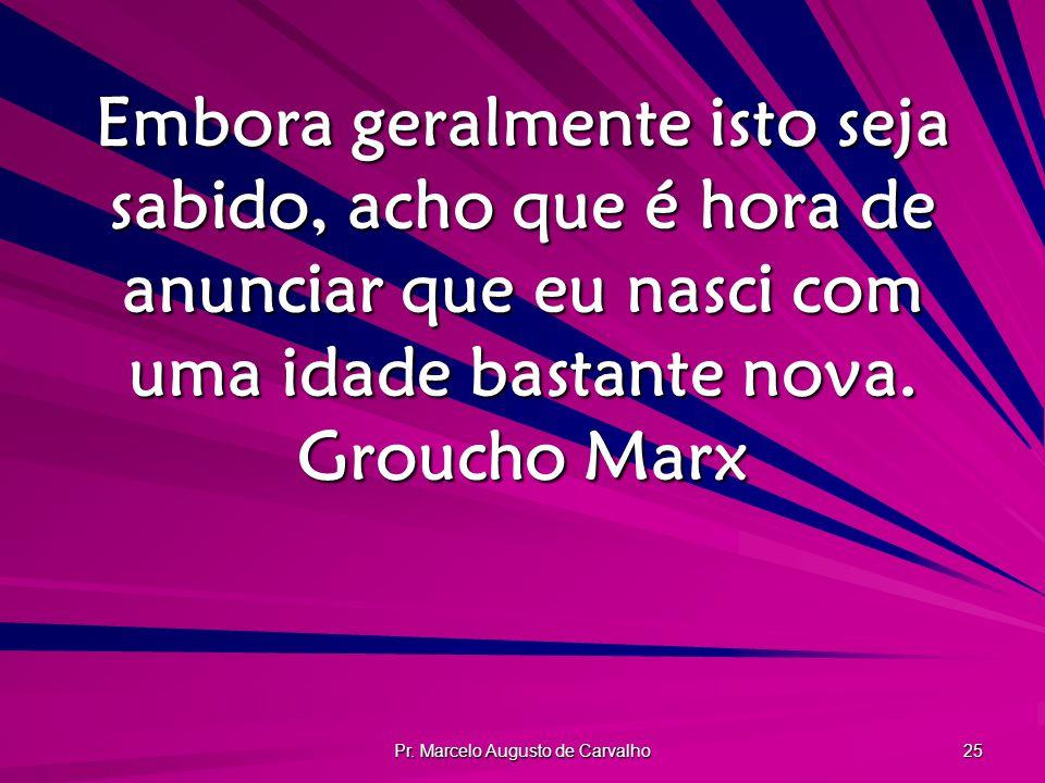 Pr. Marcelo Augusto de Carvalho 25 Embora geralmente isto seja sabido, acho que é hora de anunciar que eu nasci com uma idade bastante nova. Groucho M