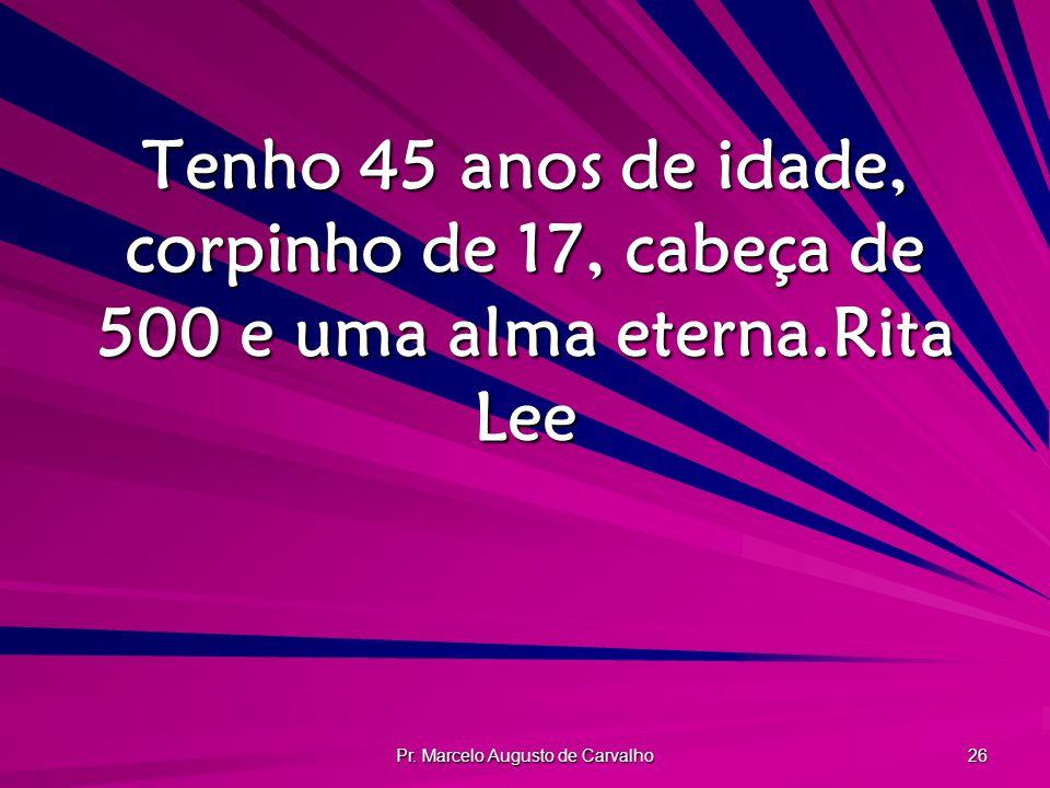 Pr. Marcelo Augusto de Carvalho 26 Tenho 45 anos de idade, corpinho de 17, cabeça de 500 e uma alma eterna.Rita Lee