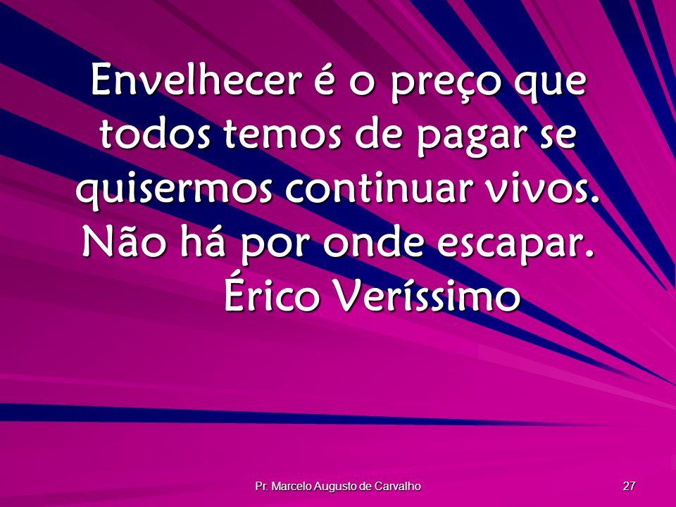 Pr. Marcelo Augusto de Carvalho 27 Envelhecer é o preço que todos temos de pagar se quisermos continuar vivos. Não há por onde escapar. Érico Veríssim
