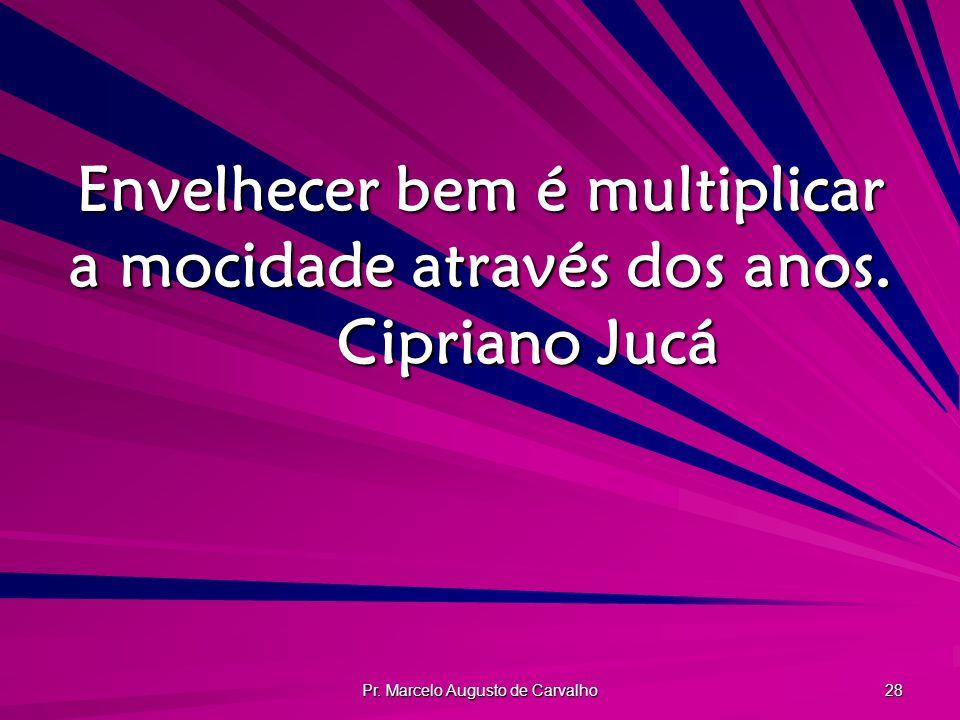 Pr. Marcelo Augusto de Carvalho 28 Envelhecer bem é multiplicar a mocidade através dos anos. Cipriano Jucá