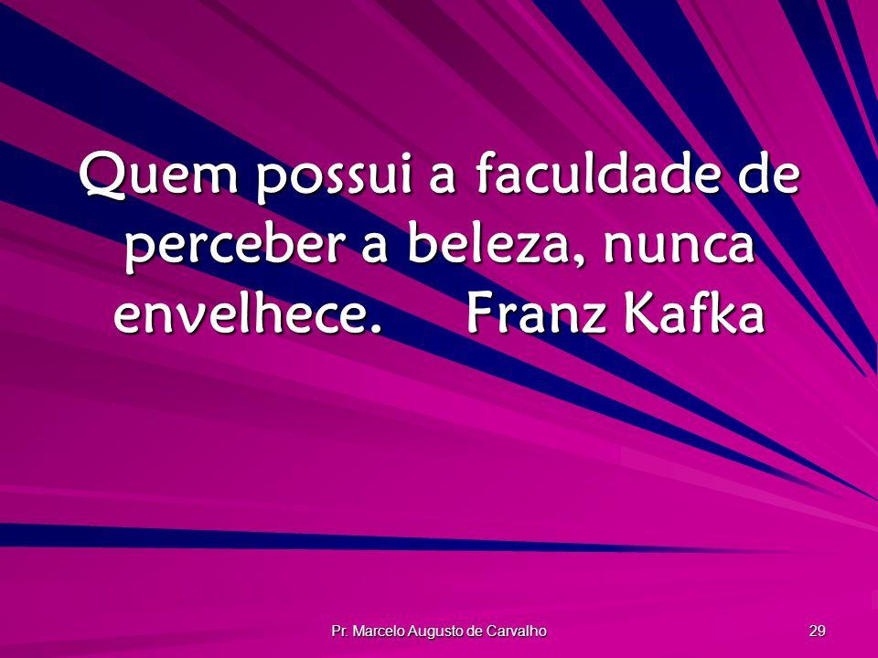 Pr. Marcelo Augusto de Carvalho 29 Quem possui a faculdade de perceber a beleza, nunca envelhece.Franz Kafka