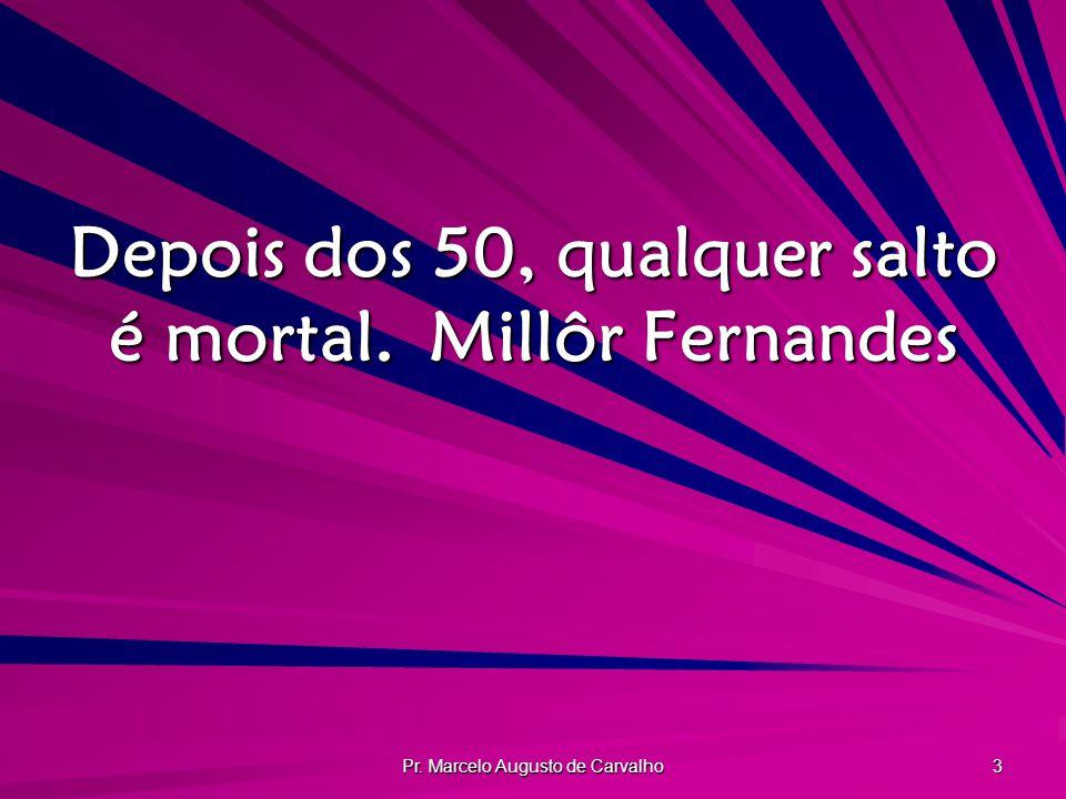 Pr. Marcelo Augusto de Carvalho 3 Depois dos 50, qualquer salto é mortal.Millôr Fernandes