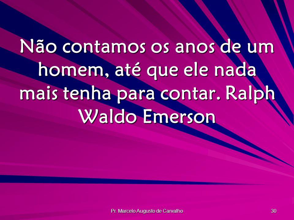 Pr. Marcelo Augusto de Carvalho 30 Não contamos os anos de um homem, até que ele nada mais tenha para contar.Ralph Waldo Emerson