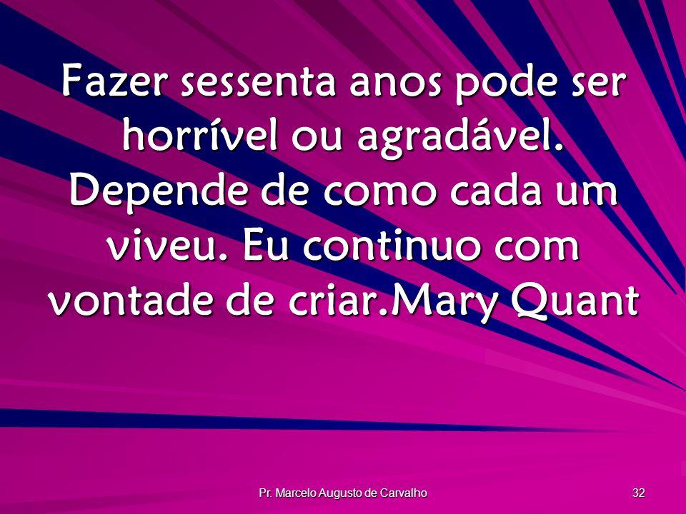 Pr. Marcelo Augusto de Carvalho 32 Fazer sessenta anos pode ser horrível ou agradável. Depende de como cada um viveu. Eu continuo com vontade de criar