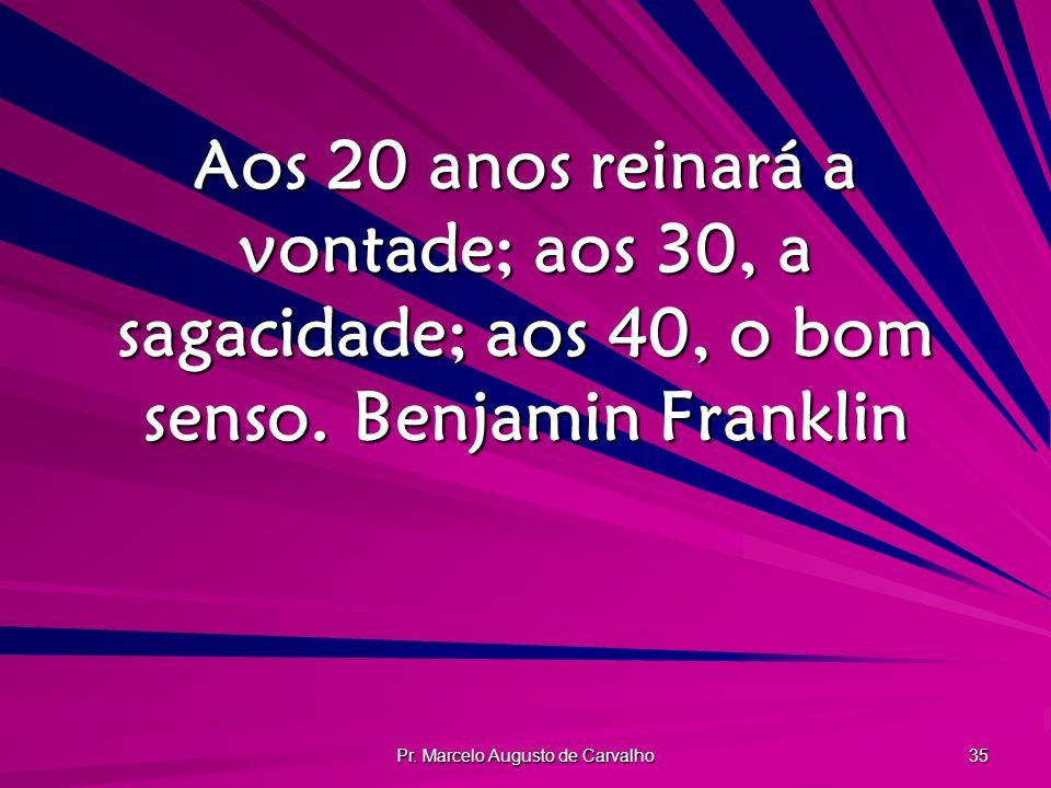 Pr. Marcelo Augusto de Carvalho 35 Aos 20 anos reinará a vontade; aos 30, a sagacidade; aos 40, o bom senso.Benjamin Franklin