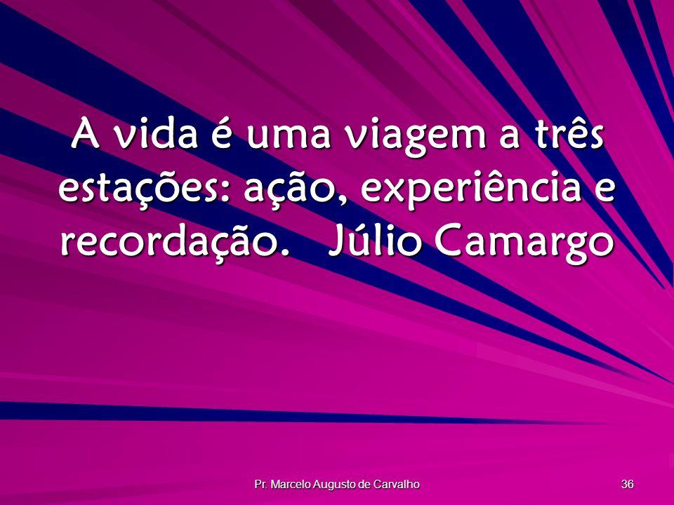 Pr. Marcelo Augusto de Carvalho 36 A vida é uma viagem a três estações: ação, experiência e recordação.Júlio Camargo