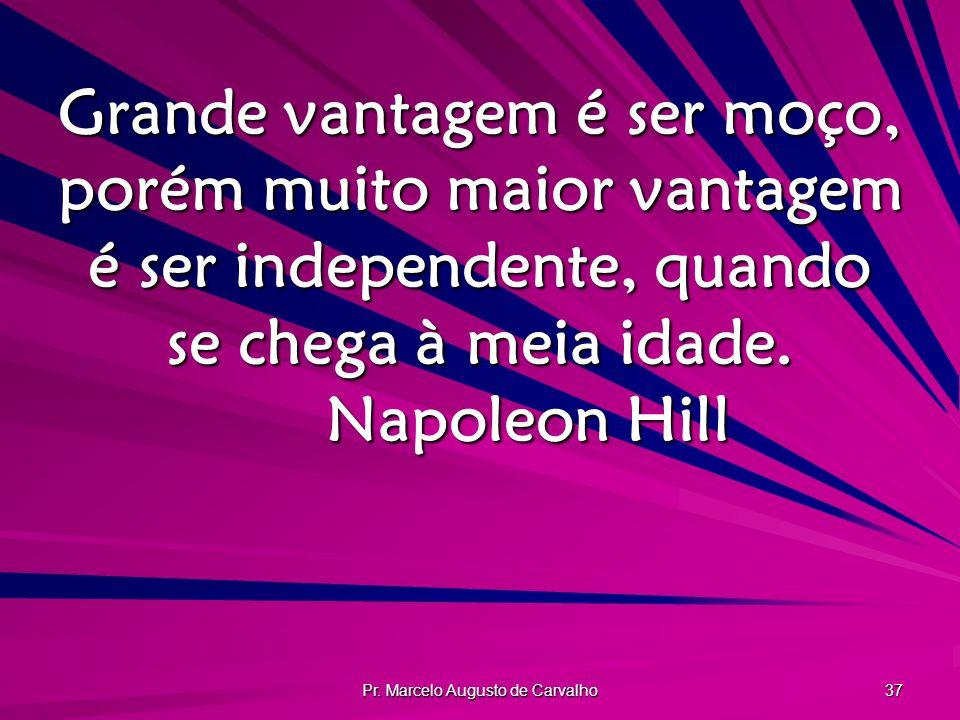 Pr. Marcelo Augusto de Carvalho 37 Grande vantagem é ser moço, porém muito maior vantagem é ser independente, quando se chega à meia idade. Napoleon H