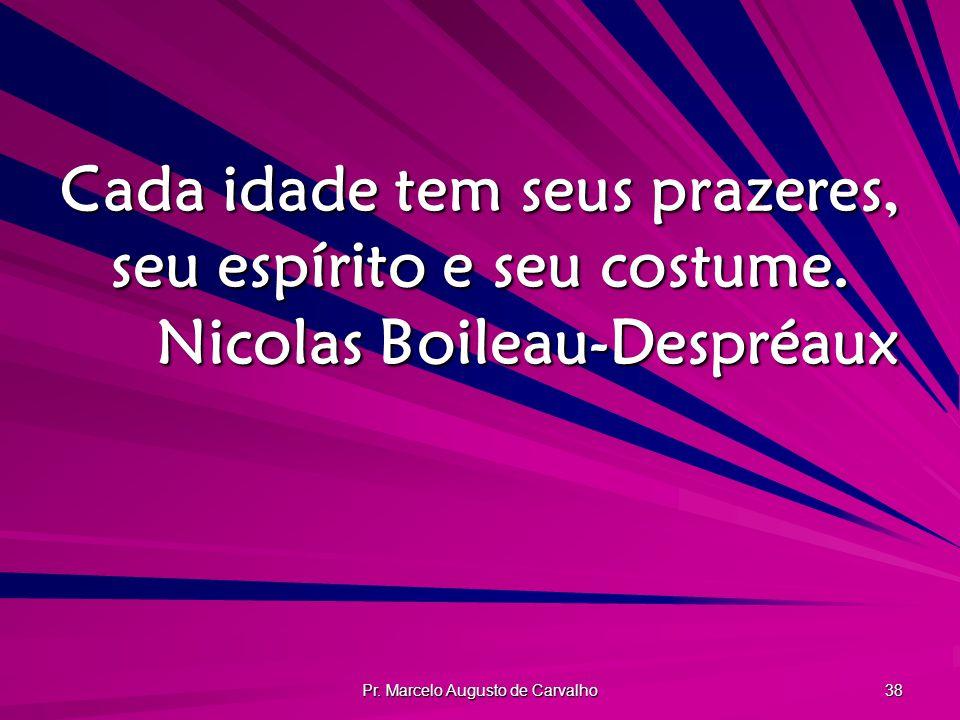 Pr. Marcelo Augusto de Carvalho 38 Cada idade tem seus prazeres, seu espírito e seu costume. Nicolas Boileau-Despréaux
