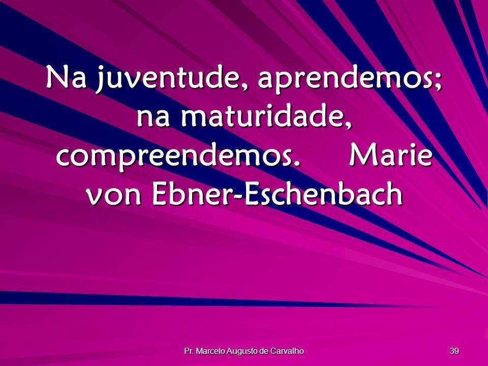 Pr. Marcelo Augusto de Carvalho 39 Na juventude, aprendemos; na maturidade, compreendemos.Marie von Ebner-Eschenbach