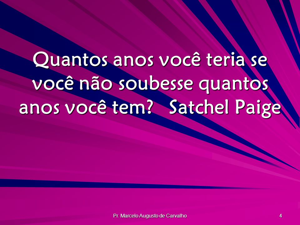 Pr. Marcelo Augusto de Carvalho 4 Quantos anos você teria se você não soubesse quantos anos você tem?Satchel Paige