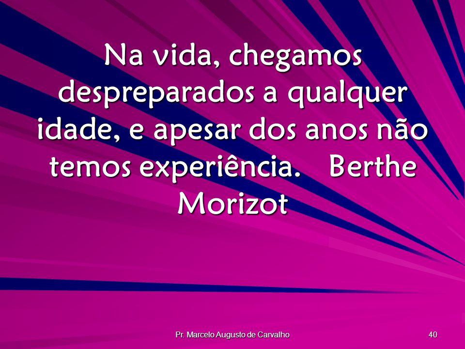 Pr. Marcelo Augusto de Carvalho 40 Na vida, chegamos despreparados a qualquer idade, e apesar dos anos não temos experiência.Berthe Morizot