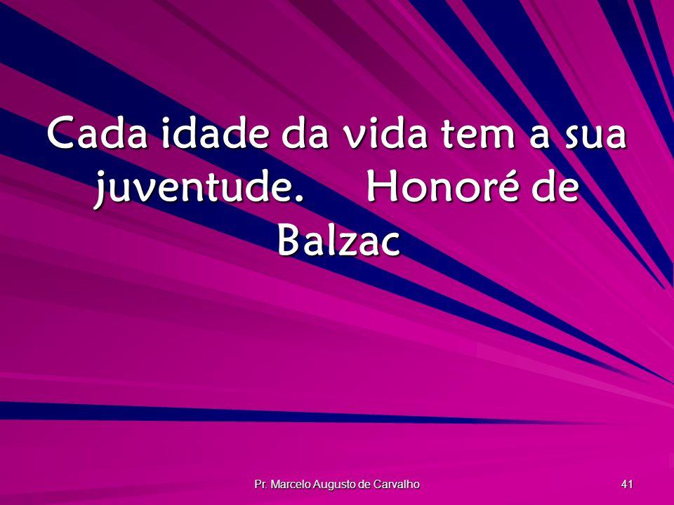 Pr. Marcelo Augusto de Carvalho 41 Cada idade da vida tem a sua juventude.Honoré de Balzac