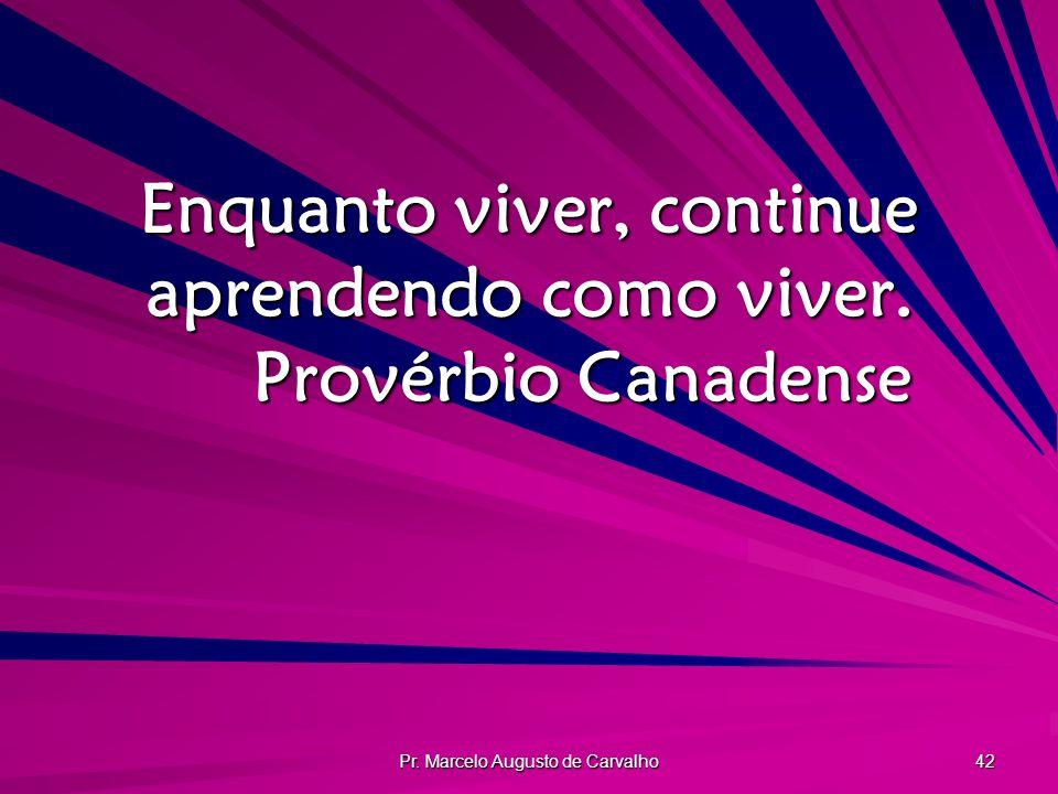 Pr. Marcelo Augusto de Carvalho 42 Enquanto viver, continue aprendendo como viver. Provérbio Canadense