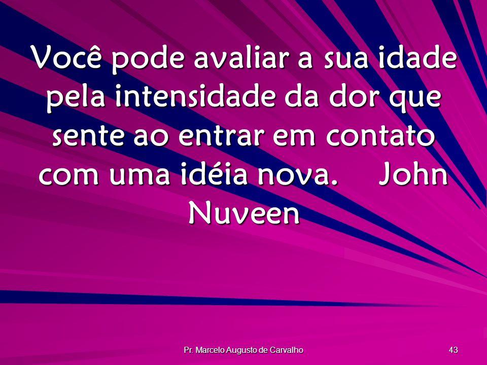 Pr. Marcelo Augusto de Carvalho 43 Você pode avaliar a sua idade pela intensidade da dor que sente ao entrar em contato com uma idéia nova.John Nuveen
