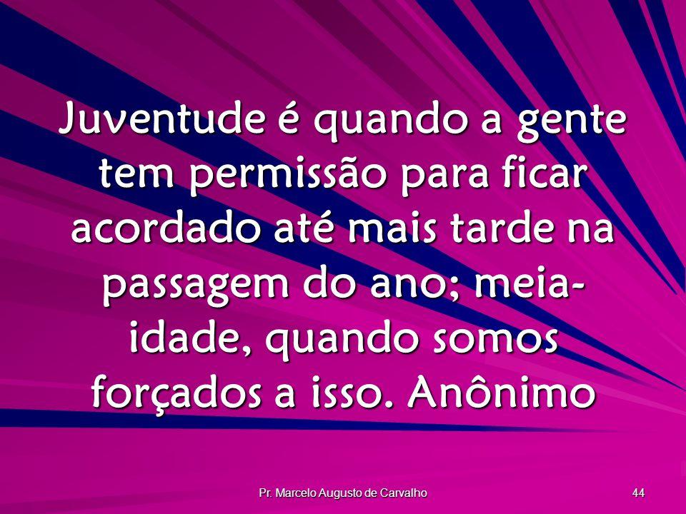 Pr. Marcelo Augusto de Carvalho 44 Juventude é quando a gente tem permissão para ficar acordado até mais tarde na passagem do ano; meia- idade quando