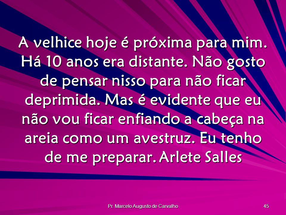 Pr. Marcelo Augusto de Carvalho 45 A velhice hoje é próxima para mim. Há 10 anos era distante. Não gosto de pensar nisso para não ficar deprimida. Mas