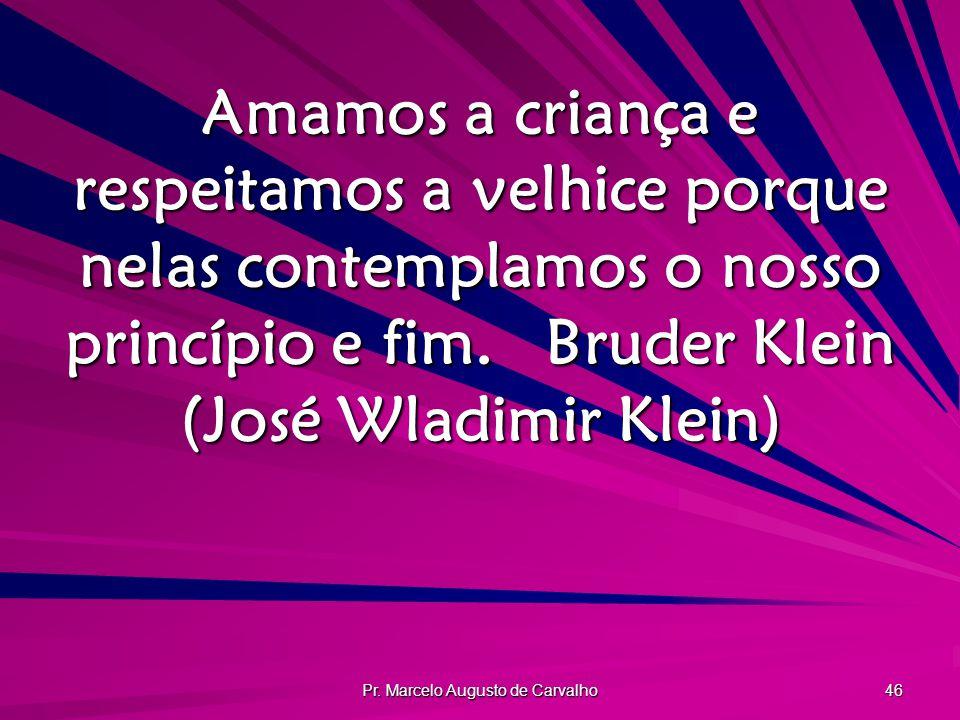 Pr. Marcelo Augusto de Carvalho 46 Amamos a criança e respeitamos a velhice porque nelas contemplamos o nosso princípio e fim.Bruder Klein (José Wladi