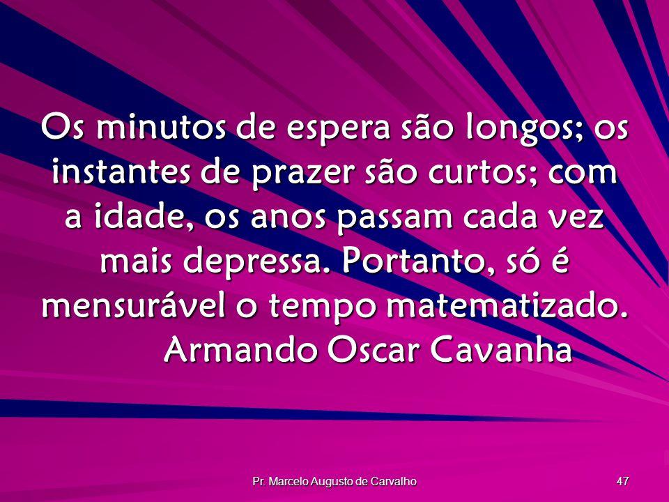 Pr. Marcelo Augusto de Carvalho 47 Os minutos de espera são longos; os instantes de prazer são curtos; com a idade, os anos passam cada vez mais depre