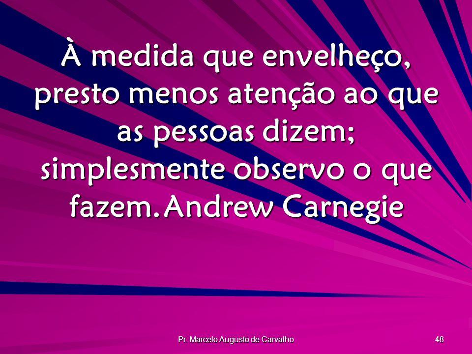 Pr. Marcelo Augusto de Carvalho 48 À medida que envelheço, presto menos atenção ao que as pessoas dizem; simplesmente observo o que fazem.Andrew Carne