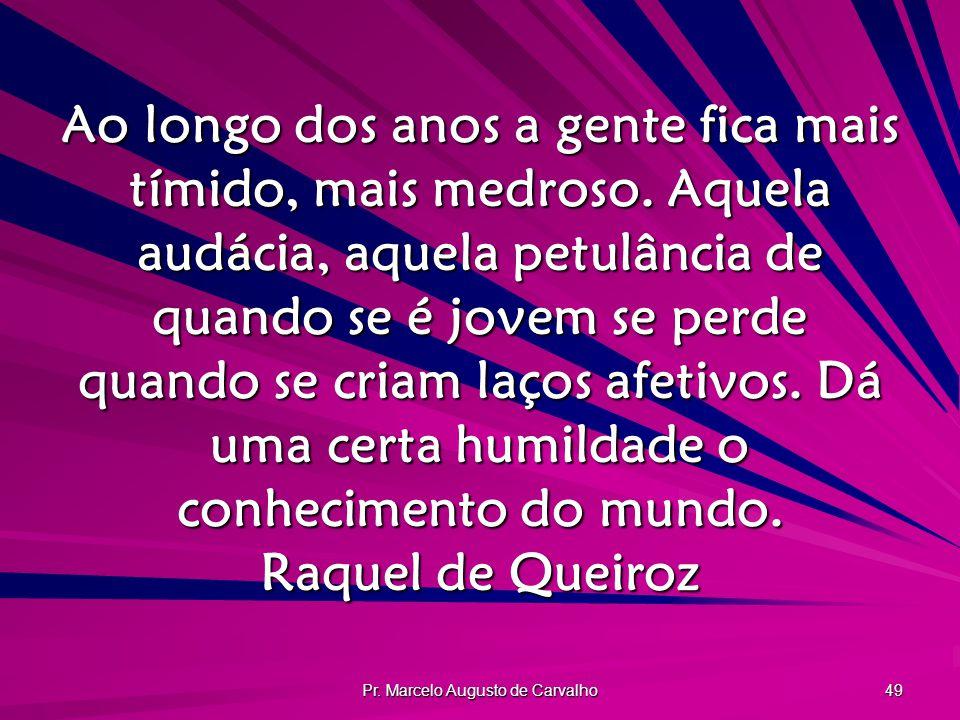 Pr. Marcelo Augusto de Carvalho 49 Ao longo dos anos a gente fica mais tímido, mais medroso. Aquela audácia, aquela petulância de quando se é jovem se
