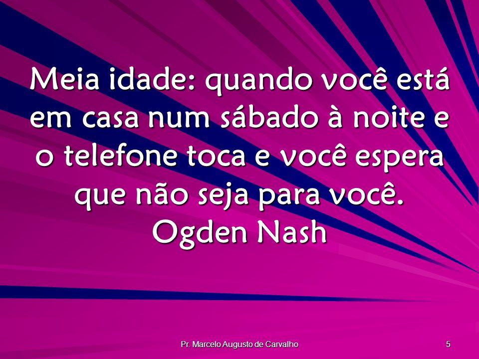 Pr. Marcelo Augusto de Carvalho 5 Meia idade: quando você está em casa num sábado à noite e o telefone toca e você espera que não seja para você. Ogde