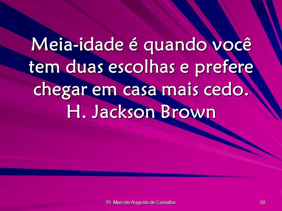 Pr. Marcelo Augusto de Carvalho 50 Meia-idade é quando você tem duas escolhas e prefere chegar em casa mais cedo. H. Jackson Brown