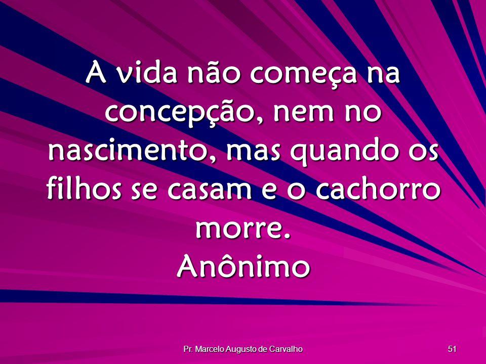 Pr. Marcelo Augusto de Carvalho 51 A vida não começa na concepção, nem no nascimento, mas quando os filhos se casam e o cachorro morre. Anônimo