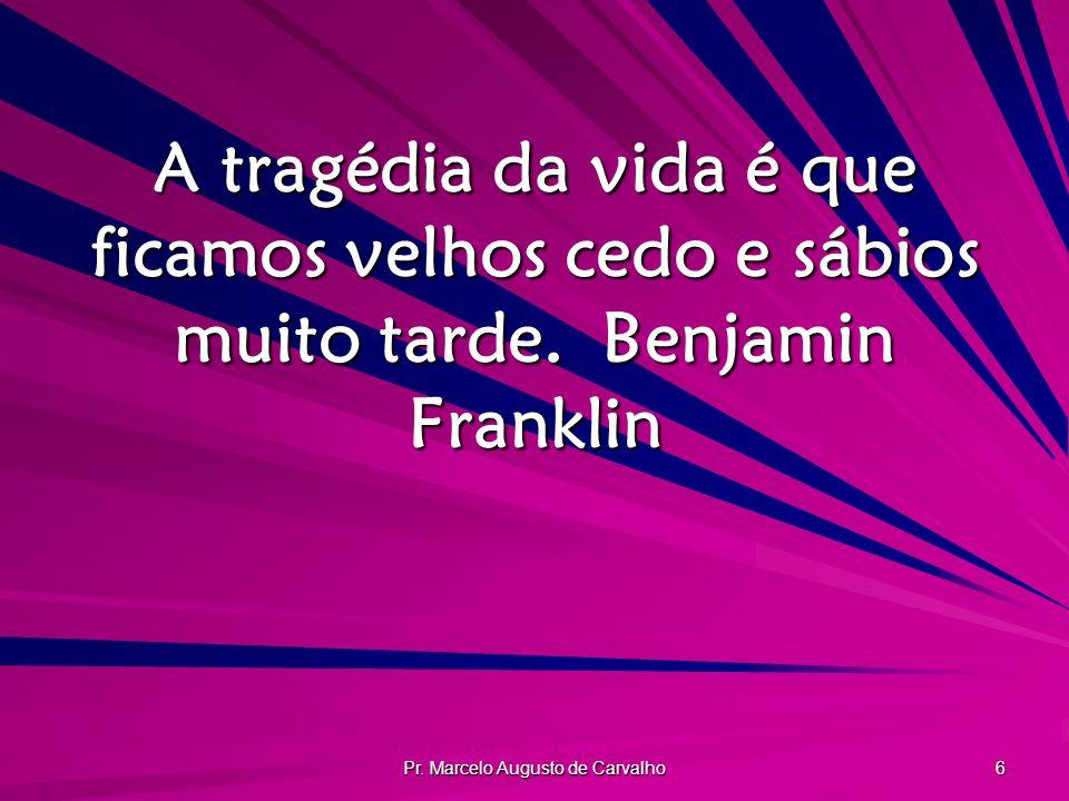 Pr. Marcelo Augusto de Carvalho 6 A tragédia da vida é que ficamos velhos cedo e sábios muito tarde.Benjamin Franklin