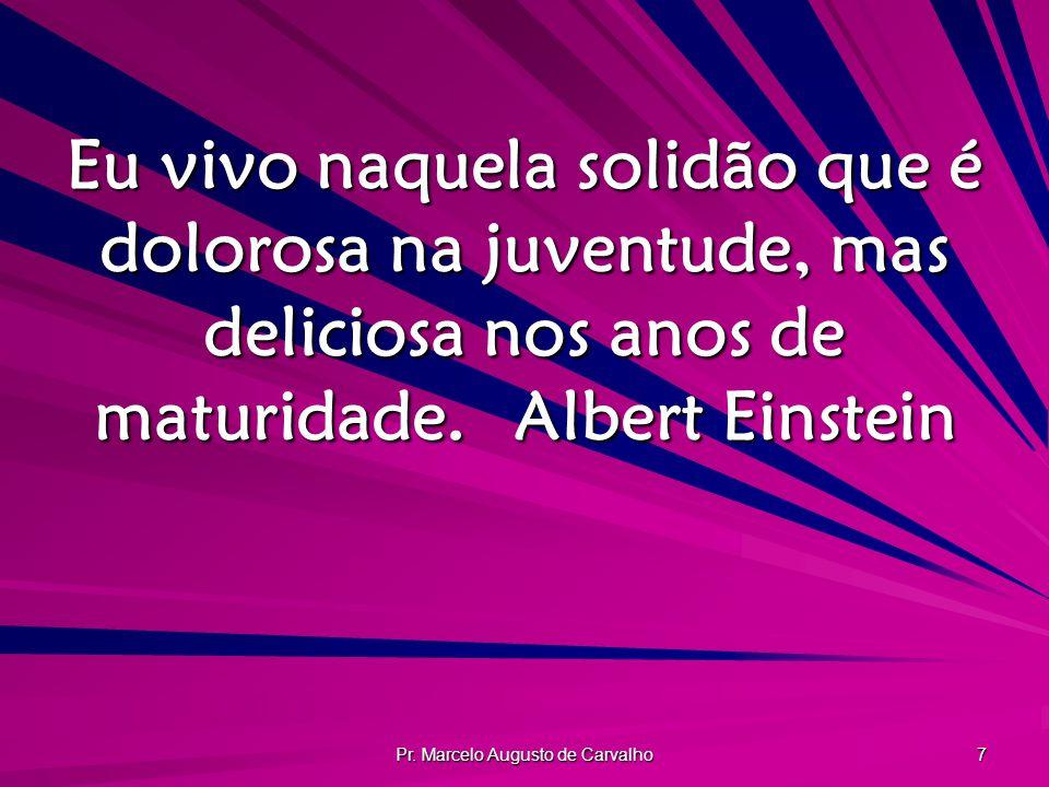Pr. Marcelo Augusto de Carvalho 7 Eu vivo naquela solidão que é dolorosa na juventude, mas deliciosa nos anos de maturidade.Albert Einstein