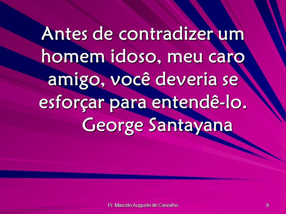 Pr. Marcelo Augusto de Carvalho 8 Antes de contradizer um homem idoso, meu caro amigo, você deveria se esforçar para entendê-lo. George Santayana