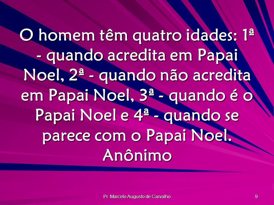 Pr. Marcelo Augusto de Carvalho 9 O homem têm quatro idades: 1ª - quando acredita em Papai Noel, 2ª - quando não acredita em Papai Noel, 3ª - quando é