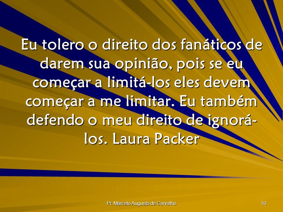 Pr. Marcelo Augusto de Carvalho 10 Eu tolero o direito dos fanáticos de darem sua opinião, pois se eu começar a limitá-los eles devem começar a me lim